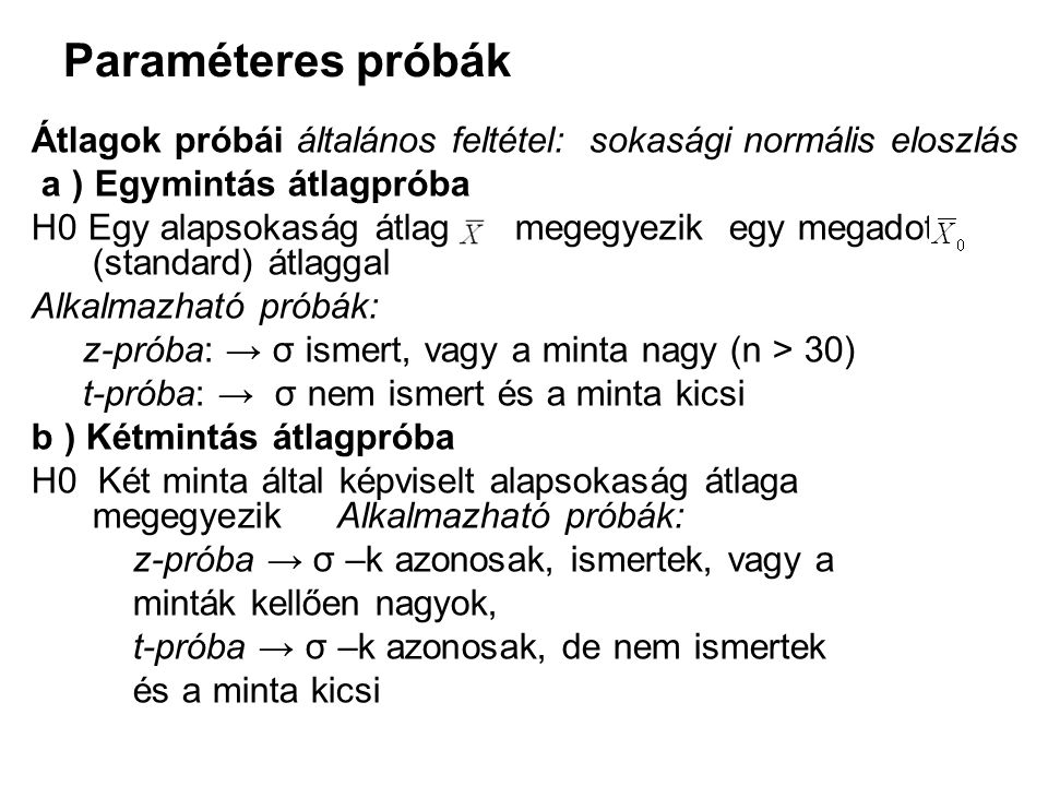 Paraméteres próbák Átlagok próbái általános feltétel: sokasági normális eloszlás a ) Egymintás átlagpróba H0 Egy alapsokaság átlaga megegyezik egy megadott (standard) átlaggal Alkalmazható próbák: z-próba: → σ ismert, vagy a minta nagy (n > 30) t-próba: → σ nem ismert és a minta kicsi b ) Kétmintás átlagpróba H0 Két minta által képviselt alapsokaság átlaga megegyezik Alkalmazható próbák: z-próba → σ –k azonosak, ismertek, vagy a minták kellően nagyok, t-próba → σ –k azonosak, de nem ismertek és a minta kicsi
