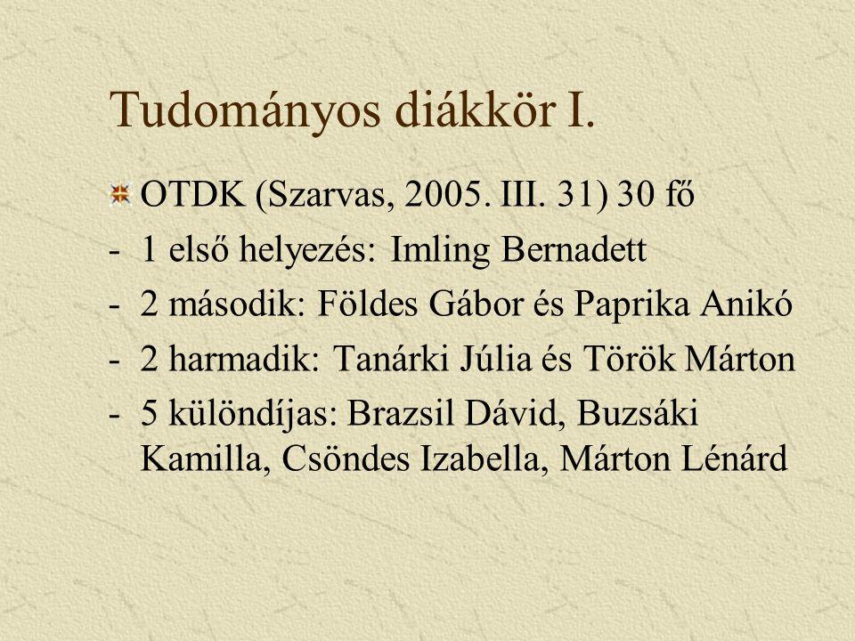Tudományos diákkör I. OTDK (Szarvas, 2005. III. 31) 30 fő -1 első helyezés: Imling Bernadett -2 második: Földes Gábor és Paprika Anikó -2 harmadik: Ta