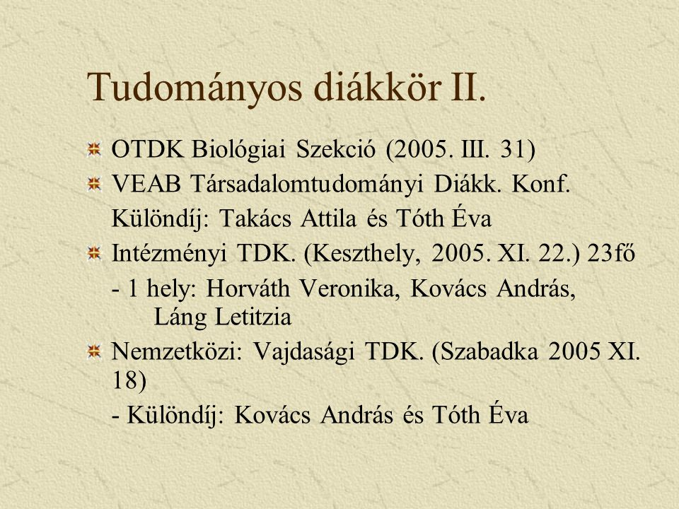 Tudományos diákkör II. OTDK Biológiai Szekció (2005. III. 31) VEAB Társadalomtudományi Diákk. Konf. Különdíj: Takács Attila és Tóth Éva Intézményi TDK