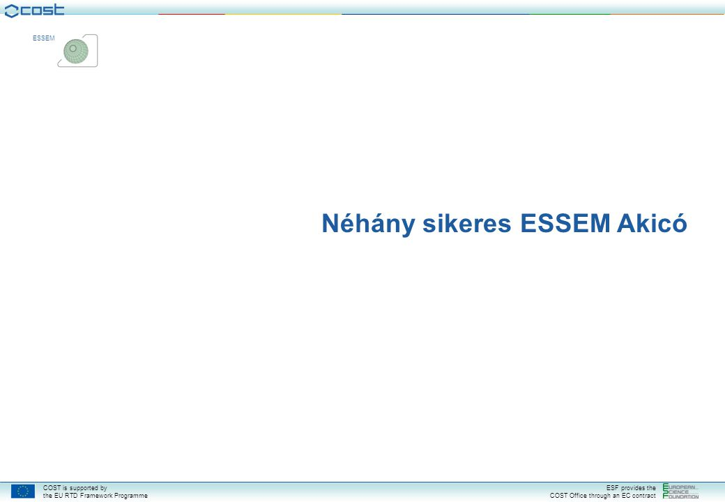 COST is supported by the EU RTD Framework Programme ESF provides the COST Office through an EC contract ESSEM Néhány sikeres ESSEM Akicó