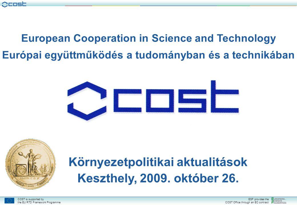 COST is supported by the EU RTD Framework Programme ESF provides the COST Office through an EC contract European Cooperation in Science and Technology Európai együttműködés a tudományban és a technikában Környezetpolitikai aktualitások Keszthely, 2009.
