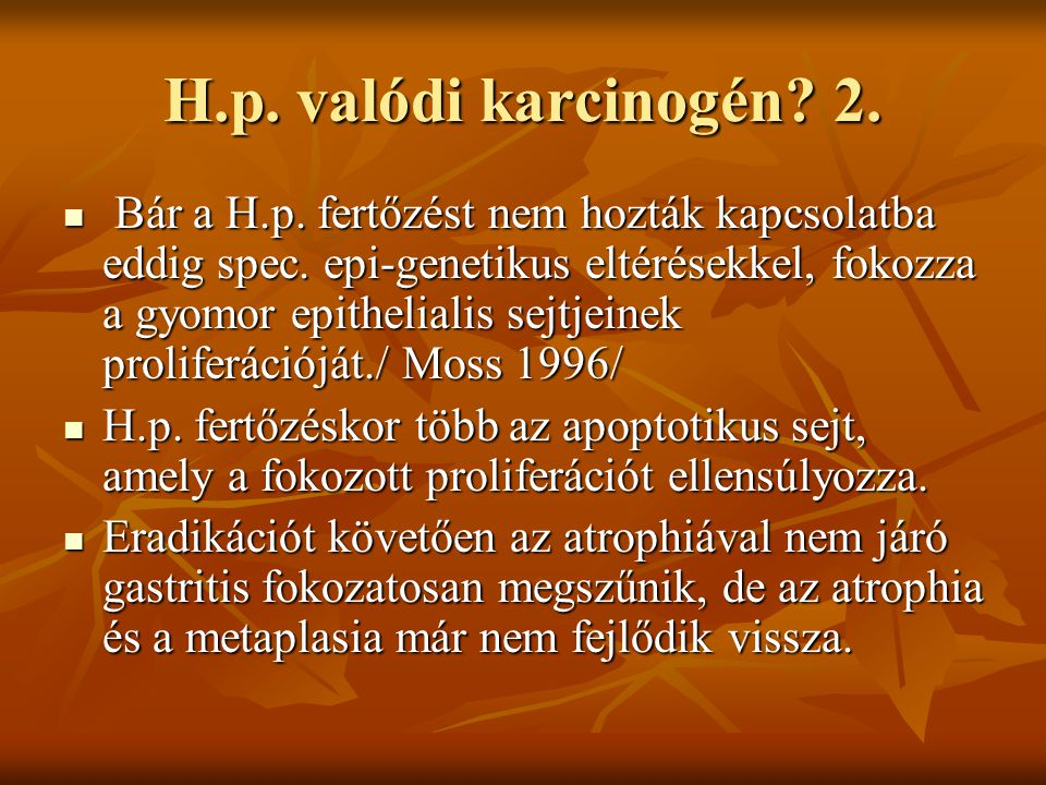 H.p. valódi karcinogén? 2. Bár a H.p. fertőzést nem hozták kapcsolatba eddig spec. epi-genetikus eltérésekkel, fokozza a gyomor epithelialis sejtjeine