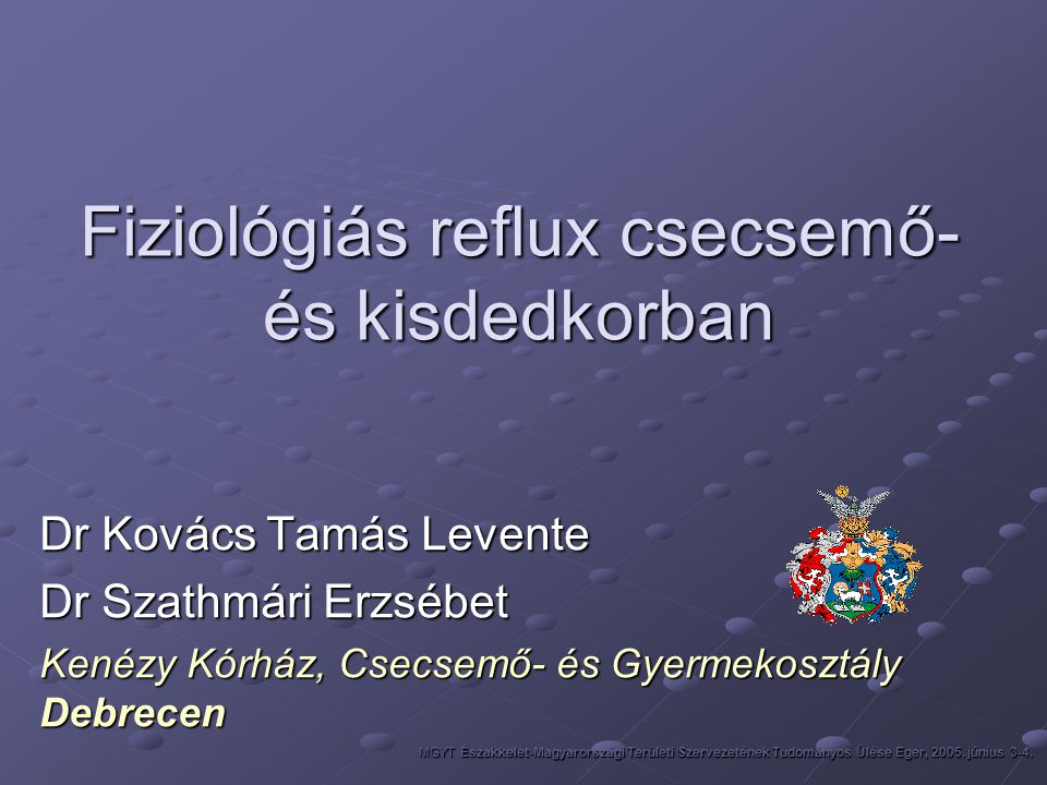 THERÁPIÁS ALGORITMUS A REGURGITÁCIÓ KEZELÉSÉBEN Szülők megnyugtatása Étrendi tanácsok, tápszer sűrítése Prokinetikumok Diagnosztikus értékelés Komplikált regurgitációként való kezelés 1-2 hétig Ha nincs javulás Kezelés 1-3 hétig Ha nincs javulás MGYT Északkelet-Magyarországi Területi Szervezetének Tudományos Ülése Eger, 2005.