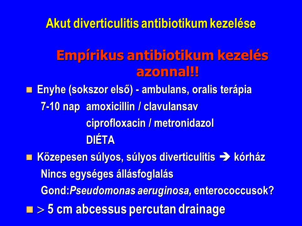 Akut diverticulitis antibiotikum kezelése Empírikus antibiotikum kezelés azonnal!! Enyhe (sokszor első) - ambulans, oralis terápia Enyhe (sokszor első