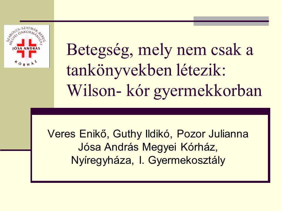 Betegség, mely nem csak a tankönyvekben létezik: Wilson- kór gyermekkorban Veres Enikő, Guthy Ildikó, Pozor Julianna Jósa András Megyei Kórház, Nyíreg