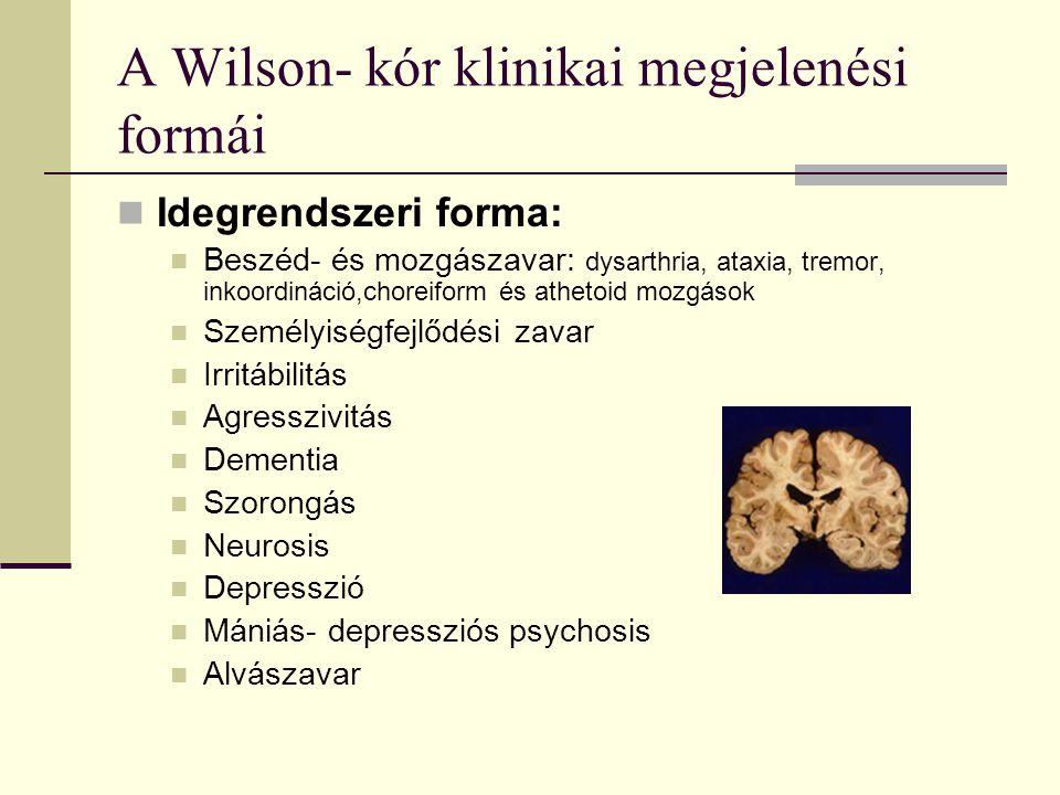 A Wilson- kór klinikai megjelenési formái Idegrendszeri forma: Beszéd- és mozgászavar: dysarthria, ataxia, tremor, inkoordináció,choreiform és athetoi