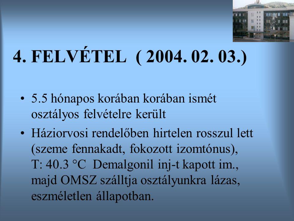 4. FELVÉTEL ( 2004. 02. 03.) 5.5 hónapos korában korában ismét osztályos felvételre került Háziorvosi rendelőben hirtelen rosszul lett (szeme fennakad