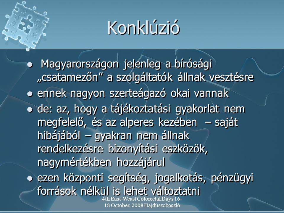 """4th East-Weast Colorectal Days 16- 18 October, 2008 Hajdúszoboszló Konklúzió Magyarországon jelenleg a bírósági """"csatamezőn a szolgáltatók állnak vesztésre ennek nagyon szerteágazó okai vannak de: az, hogy a tájékoztatási gyakorlat nem megfelelő, és az alperes kezében – saját hibájából – gyakran nem állnak rendelkezésre bizonyítási eszközök, nagymértékben hozzájárul ezen központi segítség, jogalkotás, pénzügyi források nélkül is lehet változtatni Magyarországon jelenleg a bírósági """"csatamezőn a szolgáltatók állnak vesztésre ennek nagyon szerteágazó okai vannak de: az, hogy a tájékoztatási gyakorlat nem megfelelő, és az alperes kezében – saját hibájából – gyakran nem állnak rendelkezésre bizonyítási eszközök, nagymértékben hozzájárul ezen központi segítség, jogalkotás, pénzügyi források nélkül is lehet változtatni"""