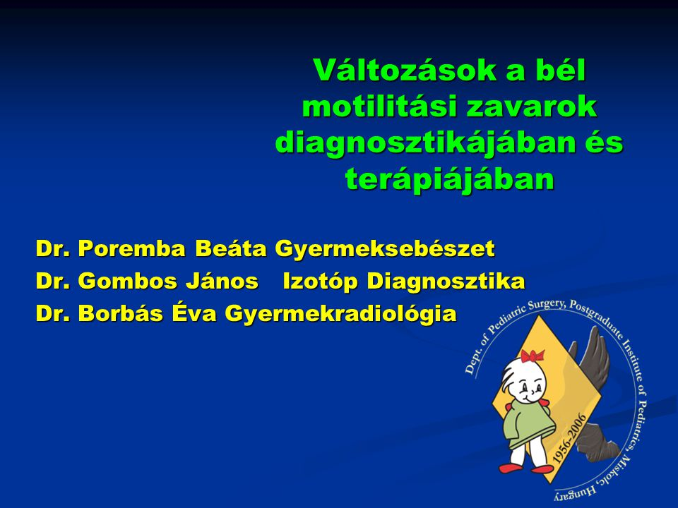 Változások a bél motilitási zavarok diagnosztikájában és terápiájában Dr. Poremba Beáta Gyermeksebészet Dr. Gombos János Izotóp Diagnosztika Dr. Borbá