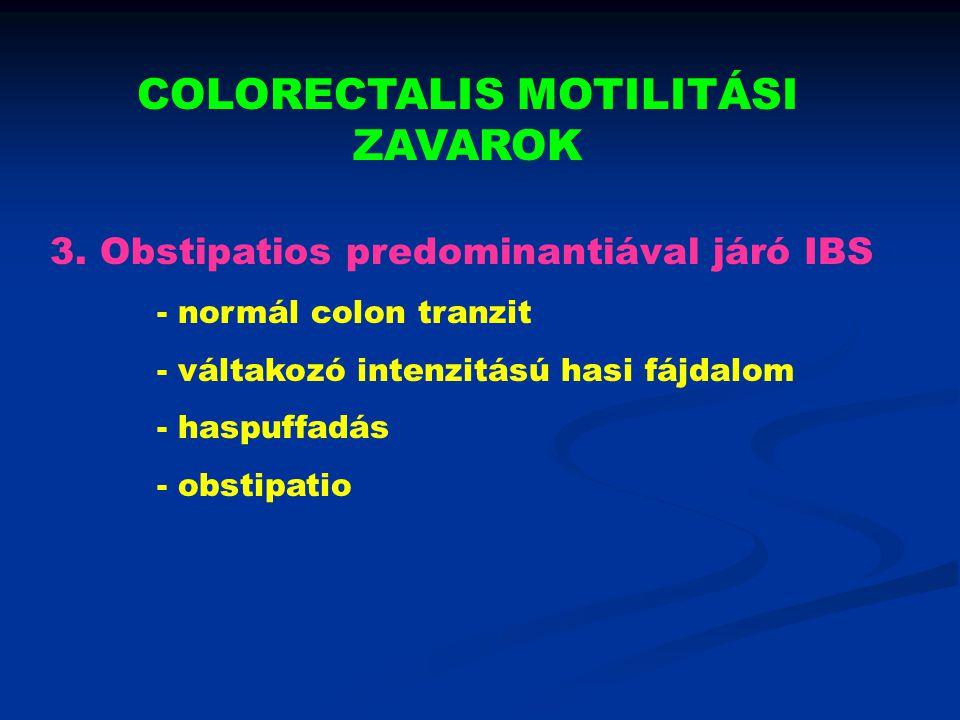 COLORECTALIS MOTILITÁSI ZAVAROK 3. Obstipatios predominantiával járó IBS - normál colon tranzit - váltakozó intenzitású hasi fájdalom - haspuffadás -