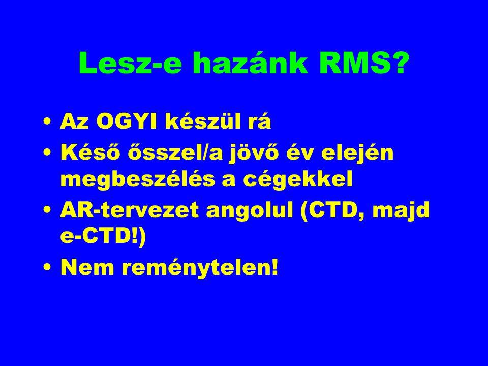 Lesz-e hazánk RMS? Az OGYI készül rá Késő ősszel/a jövő év elején megbeszélés a cégekkel AR-tervezet angolul (CTD, majd e-CTD!) Nem reménytelen!