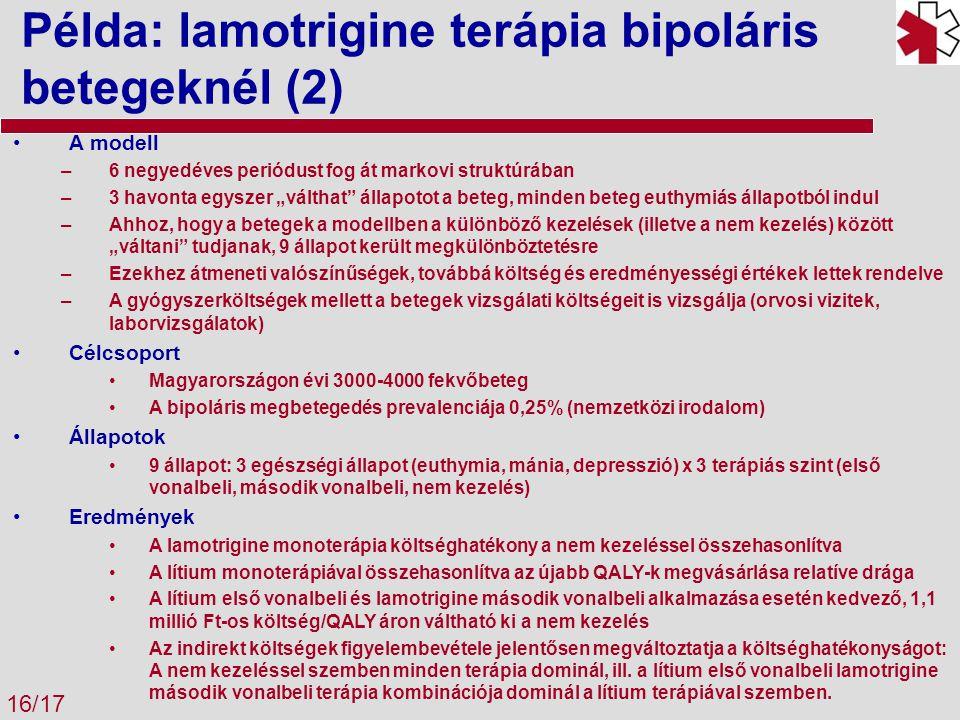 """Példa: lamotrigine terápia bipoláris betegeknél (2) 16/17 A modell –6 negyedéves periódust fog át markovi struktúrában –3 havonta egyszer """"válthat állapotot a beteg, minden beteg euthymiás állapotból indul –Ahhoz, hogy a betegek a modellben a különböző kezelések (illetve a nem kezelés) között """"váltani tudjanak, 9 állapot került megkülönböztetésre –Ezekhez átmeneti valószínűségek, továbbá költség és eredményességi értékek lettek rendelve –A gyógyszerköltségek mellett a betegek vizsgálati költségeit is vizsgálja (orvosi vizitek, laborvizsgálatok) Célcsoport Magyarországon évi 3000-4000 fekvőbeteg A bipoláris megbetegedés prevalenciája 0,25% (nemzetközi irodalom) Állapotok 9 állapot: 3 egészségi állapot (euthymia, mánia, depresszió) x 3 terápiás szint (első vonalbeli, második vonalbeli, nem kezelés) Eredmények A lamotrigine monoterápia költséghatékony a nem kezeléssel összehasonlítva A lítium monoterápiával összehasonlítva az újabb QALY-k megvásárlása relatíve drága A lítium első vonalbeli és lamotrigine második vonalbeli alkalmazása esetén kedvező, 1,1 millió Ft-os költség/QALY áron váltható ki a nem kezelés Az indirekt költségek figyelembevétele jelentősen megváltoztatja a költséghatékonyságot: A nem kezeléssel szemben minden terápia dominál, ill."""