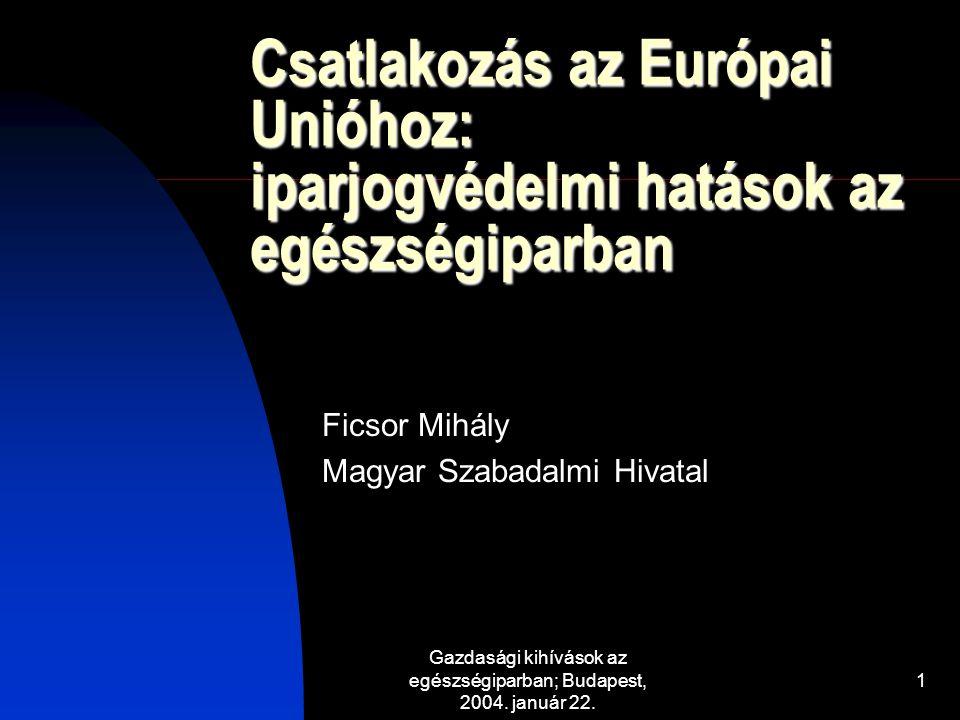 Gazdasági kihívások az egészségiparban; Budapest, 2004. január 22. 1 Csatlakozás az Európai Unióhoz: iparjogvédelmi hatások az egészségiparban Ficsor