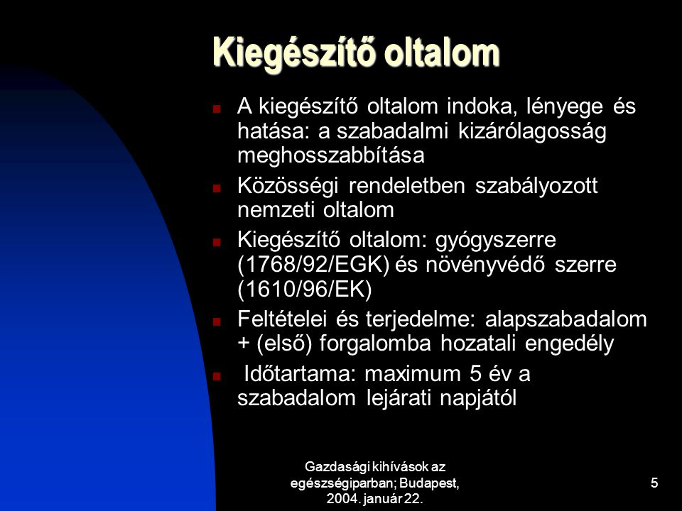 Gazdasági kihívások az egészségiparban; Budapest, 2004. január 22. 5 Kiegészítő oltalom A kiegészítő oltalom indoka, lényege és hatása: a szabadalmi k