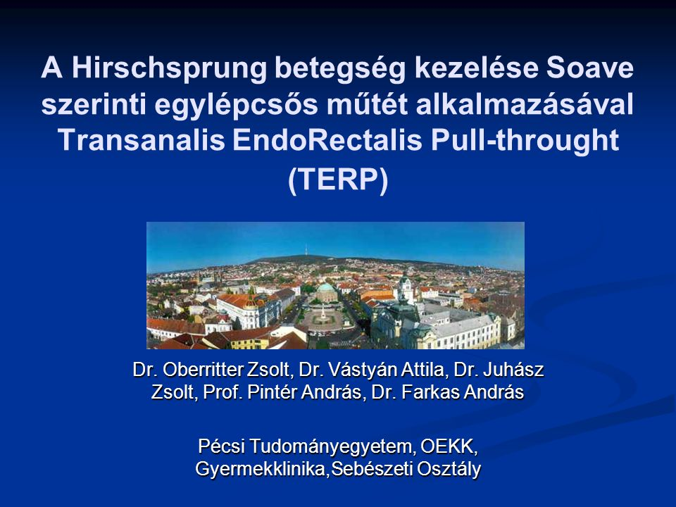 A Hirschsprung betegség kezelése Soave szerinti egylépcsős műtét alkalmazásával Transanalis EndoRectalis Pull-throught (TERP) Dr. Oberritter Zsolt, Dr