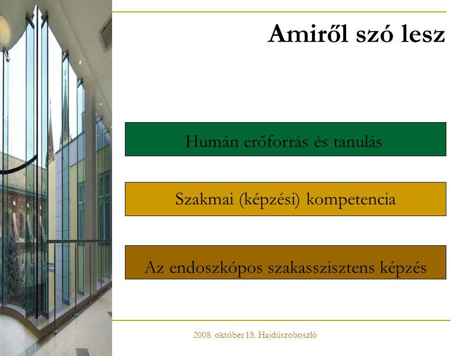 Amiről szó lesz Humán erőforrás és tanulás Szakmai (képzési) kompetencia Az endoszkópos szakasszisztens képzés 2008. október 18. Hajdúszoboszló