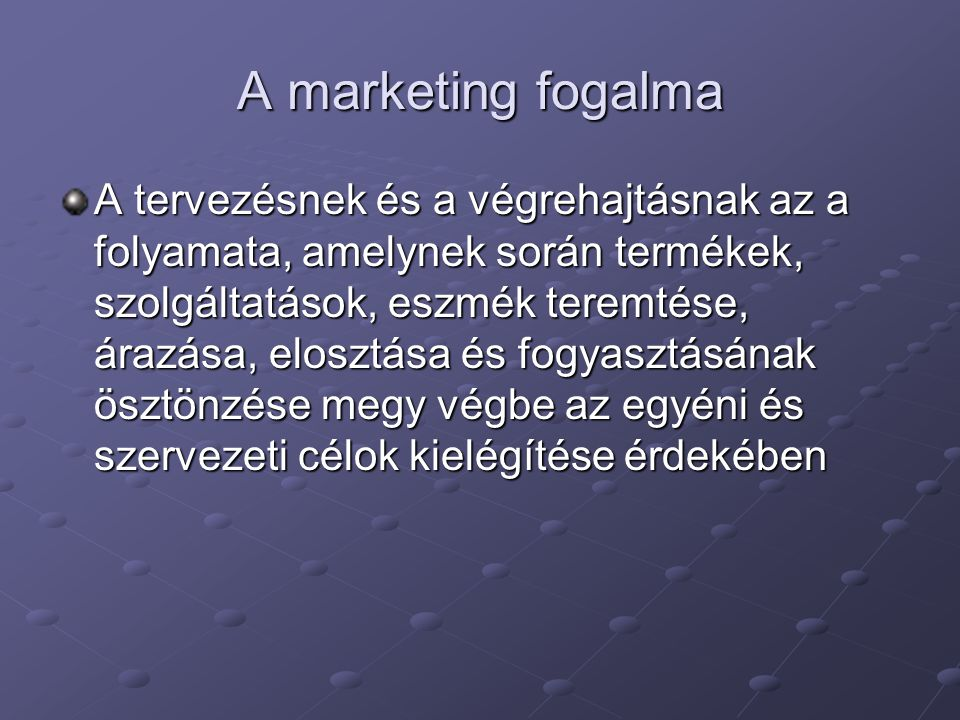 A marketing fogalma A tervezésnek és a végrehajtásnak az a folyamata, amelynek során termékek, szolgáltatások, eszmék teremtése, árazása, elosztása és fogyasztásának ösztönzése megy végbe az egyéni és szervezeti célok kielégítése érdekében