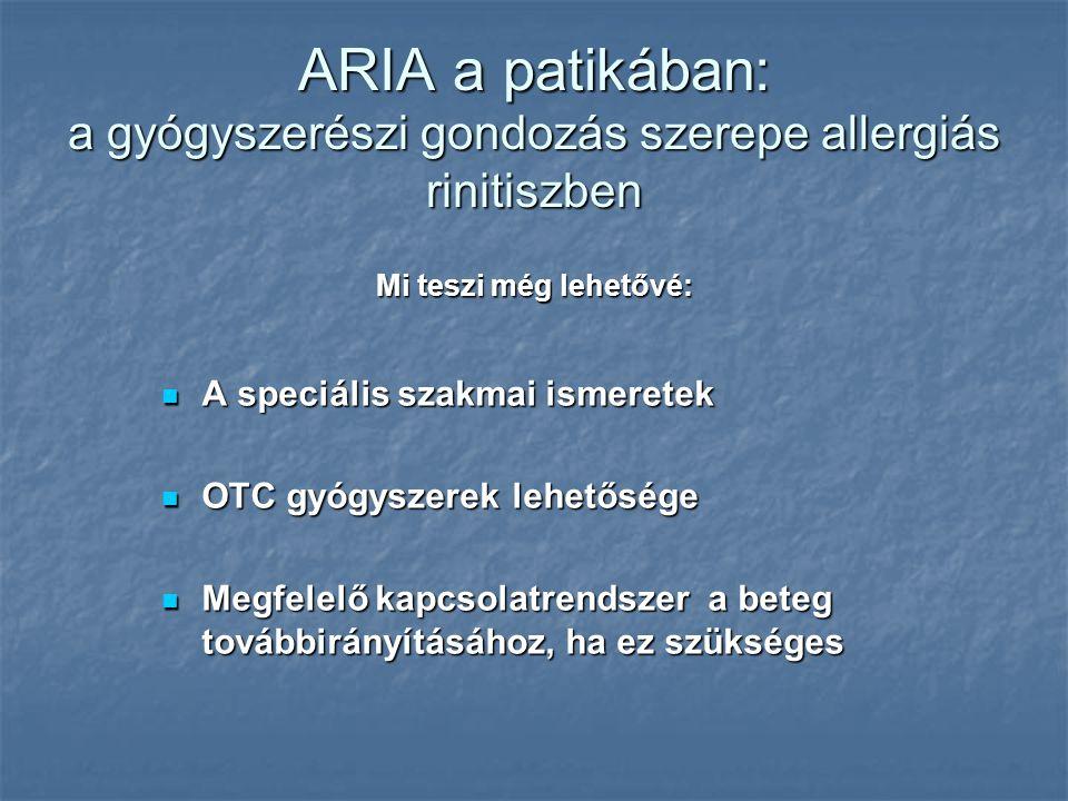 ARIA a patikában: a gyógyszerészi gondozás szerepe allergiás rinitiszben A speciális szakmai ismeretek A speciális szakmai ismeretek OTC gyógyszerek lehetősége OTC gyógyszerek lehetősége Megfelelő kapcsolatrendszer a beteg továbbirányításához, ha ez szükséges Megfelelő kapcsolatrendszer a beteg továbbirányításához, ha ez szükséges Mi teszi még lehetővé: