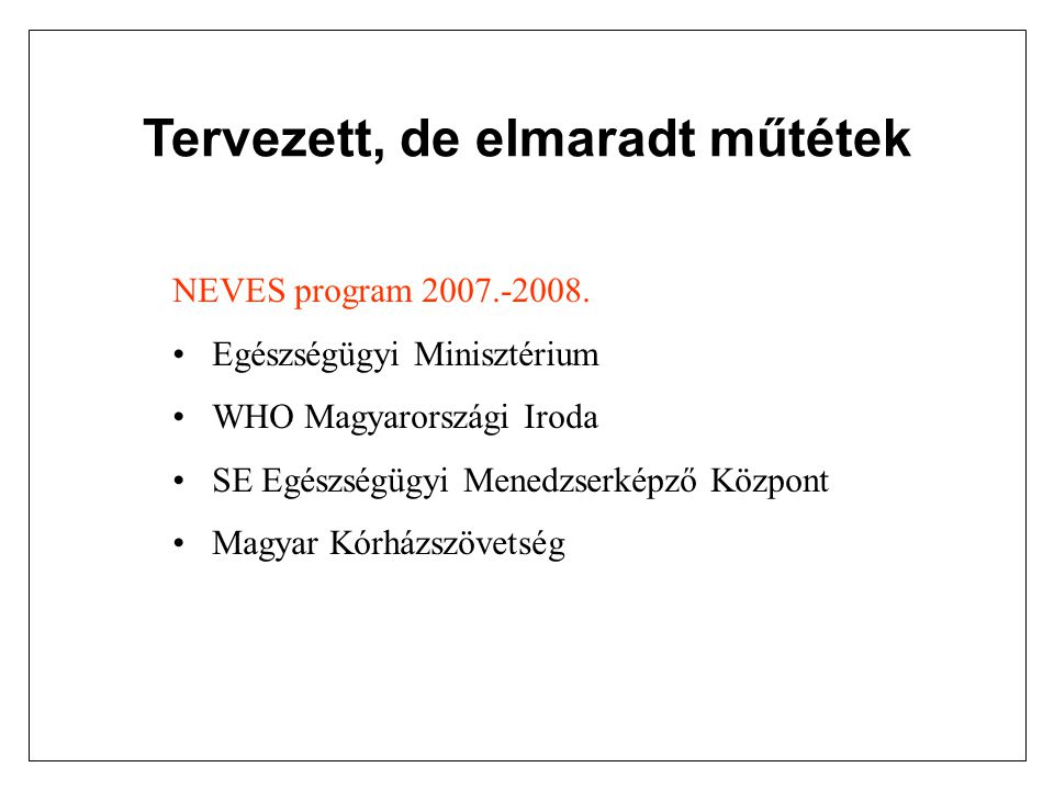 Tervezett, de elmaradt műtétek NEVES program 2007.-2008. Egészségügyi Minisztérium WHO Magyarországi Iroda SE Egészségügyi Menedzserképző Központ Magy