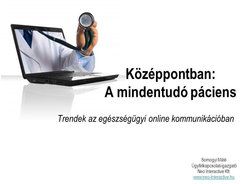 Középpontban: A mindentudó páciens Trendek az egészségügyi online kommunikációban Somogyi Máté Ügyfélkapcsolati igazgató Neo Interactive Kft.