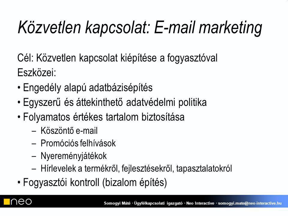 Közvetlen kapcsolat: E-mail marketing Cél: Közvetlen kapcsolat kiépítése a fogyasztóval Eszközei: Engedély alapú adatbázisépítés Egyszerű és áttekinthető adatvédelmi politika Folyamatos értékes tartalom biztosítása –Köszöntő e-mail –Promóciós felhívások –Nyereményjátékok –Hírlevelek a termékről, fejlesztésekről, tapasztalatokról Fogyasztói kontroll (bizalom építés) Somogyi Máté · Ügyfélkapcsolati igazgató · Neo Interactive · somogyi.mate@neo-interactive.hu