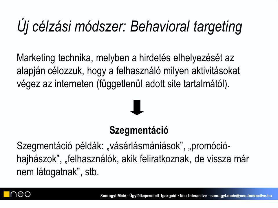 Új célzási módszer: Behavioral targeting Marketing technika, melyben a hirdetés elhelyezését az alapján célozzuk, hogy a felhasználó milyen aktivitásokat végez az interneten (függetlenül adott site tartalmától).