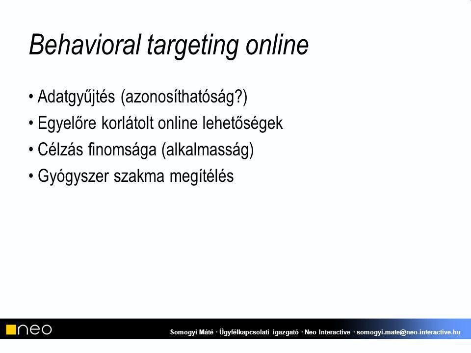 Behavioral targeting online Adatgyűjtés (azonosíthatóság ) Egyelőre korlátolt online lehetőségek Célzás finomsága (alkalmasság) Gyógyszer szakma megítélés Somogyi Máté · Ügyfélkapcsolati igazgató · Neo Interactive · somogyi.mate@neo-interactive.hu