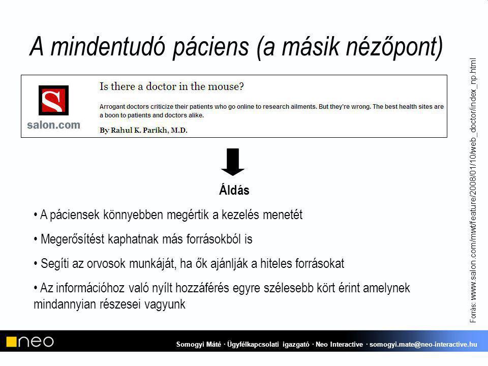 A mindentudó páciens (a másik nézőpont) Forrás: www.salon.com/mwt/feature/2008/01/10/web_doctor/index_np.html Áldás A páciensek könnyebben megértik a kezelés menetét Megerősítést kaphatnak más forrásokból is Segíti az orvosok munkáját, ha ők ajánlják a hiteles forrásokat Az információhoz való nyílt hozzáférés egyre szélesebb kört érint amelynek mindannyian részesei vagyunk Somogyi Máté · Ügyfélkapcsolati igazgató · Neo Interactive · somogyi.mate@neo-interactive.hu