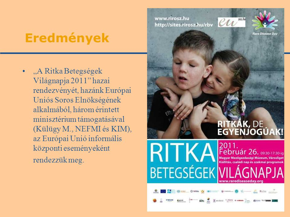 """Eredmények """"A Ritka Betegségek Világnapja 2011 hazai rendezvényét, hazánk Európai Uniós Soros Elnökségének alkalmából, három érintett minisztérium támogatásával (Külügy M., NEFMI és KIM), az Európai Unió informális központi eseményeként rendezzük meg."""
