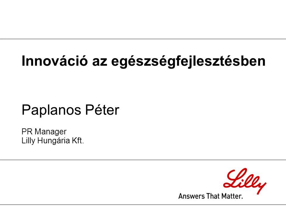Innováció az egészségfejlesztésben Paplanos Péter PR Manager Lilly Hungária Kft.
