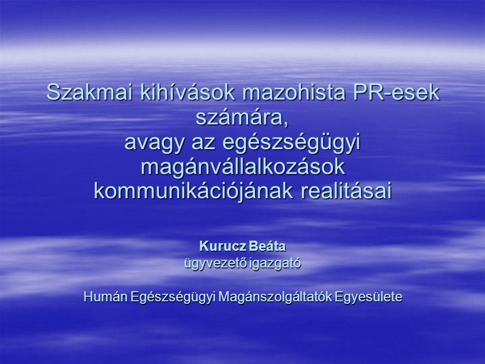 Szakmai kihívások mazohista PR-esek számára, avagy az egészségügyi magánvállalkozások kommunikációjának realitásai Kurucz Beáta ügyvezető igazgató Humán Egészségügyi Magánszolgáltatók Egyesülete