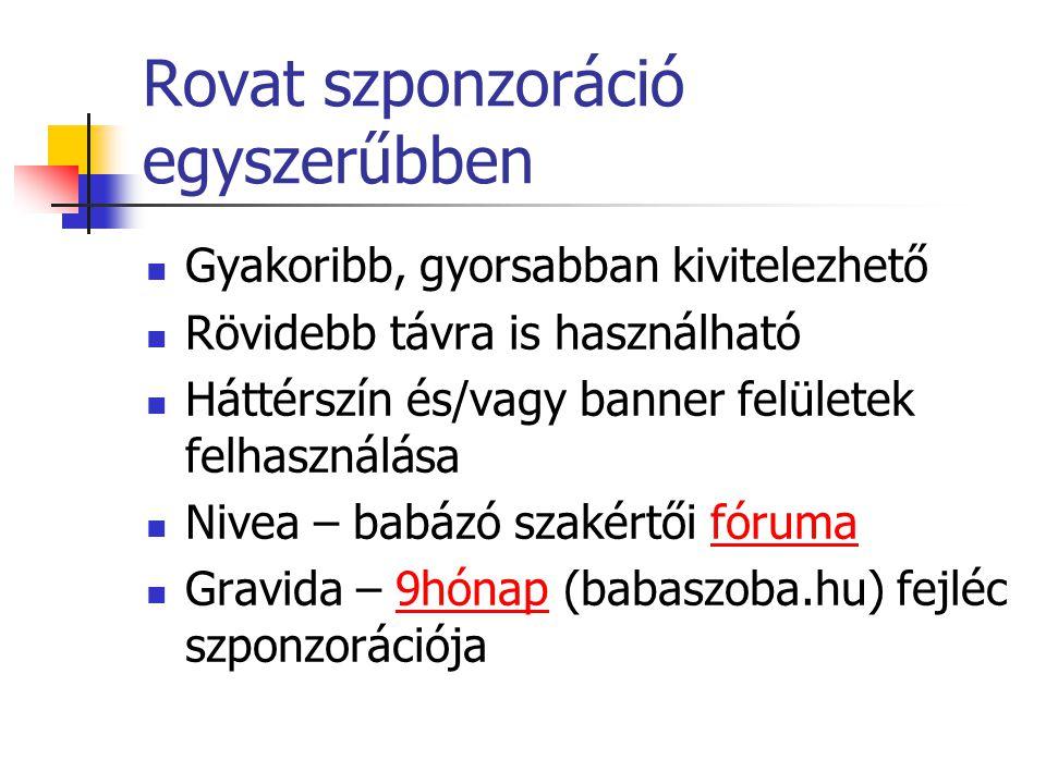 Rovat szponzoráció egyszerűbben Gyakoribb, gyorsabban kivitelezhető Rövidebb távra is használható Háttérszín és/vagy banner felületek felhasználása Nivea – babázó szakértői fórumafóruma Gravida – 9hónap (babaszoba.hu) fejléc szponzorációja9hónap