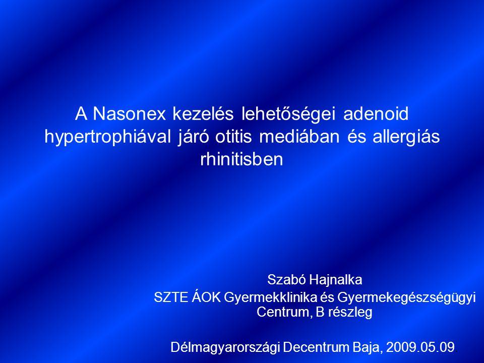 A Nasonex kezelés lehetőségei adenoid hypertrophiával járó otitis mediában és allergiás rhinitisben Szabó Hajnalka SZTE ÁOK Gyermekklinika és Gyermeke