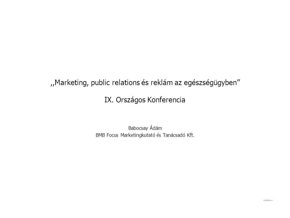 ,,Marketing, public relations és reklám az egészségügyben'' IX. Országos Konferencia Babocsay Ádám BMB Focus Marketingkutató és Tanácsadó Kft.