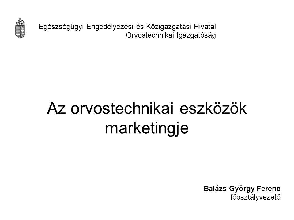 Az orvostechnikai eszközök marketingje Balázs György Ferenc főosztályvezető Egészségügyi Engedélyezési és Közigazgatási Hivatal Orvostechnikai Igazgat