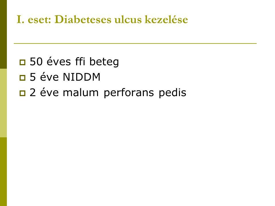 I. eset: Diabeteses ulcus kezelése  50 éves ffi beteg  5 éve NIDDM  2 éve malum perforans pedis