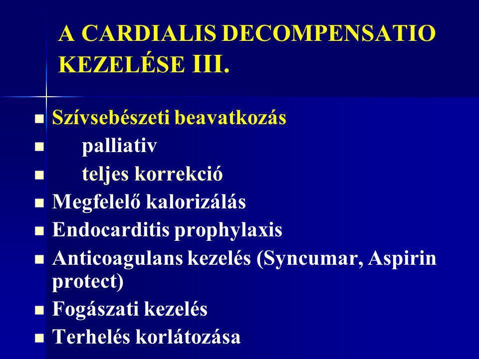A CARDIALIS DECOMPENSATIO KEZELÉSE III. Szívsebészeti beavatkozás palliativ teljes korrekció Megfelelő kalorizálás Endocarditis prophylaxis Anticoagul