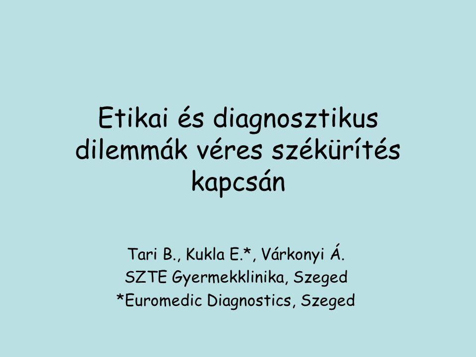 Etikai és diagnosztikus dilemmák véres székürítés kapcsán Tari B., Kukla E.*, Várkonyi Á. SZTE Gyermekklinika, Szeged *Euromedic Diagnostics, Szeged
