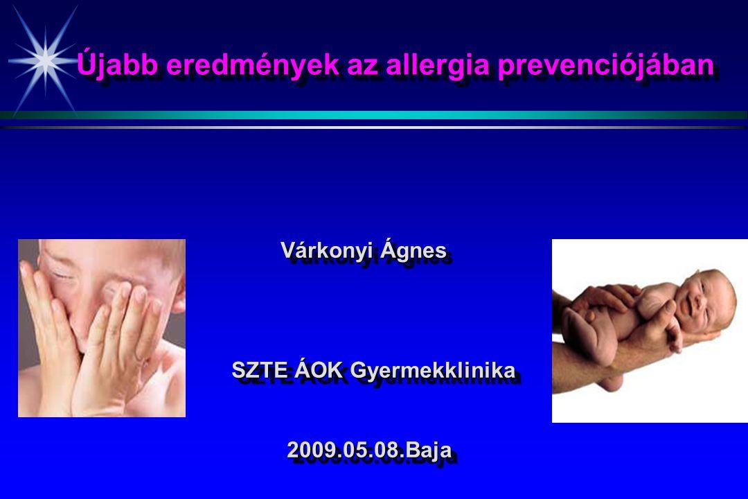 Újabb eredmények az allergia prevenciójában Várkonyi Ágnes Várkonyi Ágnes SZTE ÁOK Gyermekklinika SZTE ÁOK Gyermekklinika 2009.05.08.Baja 2009.05.08.B