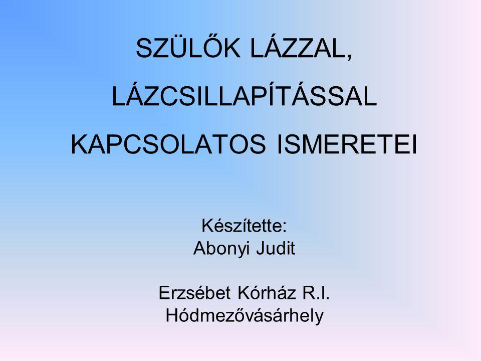 SZÜLŐK LÁZZAL, LÁZCSILLAPÍTÁSSAL KAPCSOLATOS ISMERETEI Készítette: Abonyi Judit Erzsébet Kórház R.I. Hódmezővásárhely