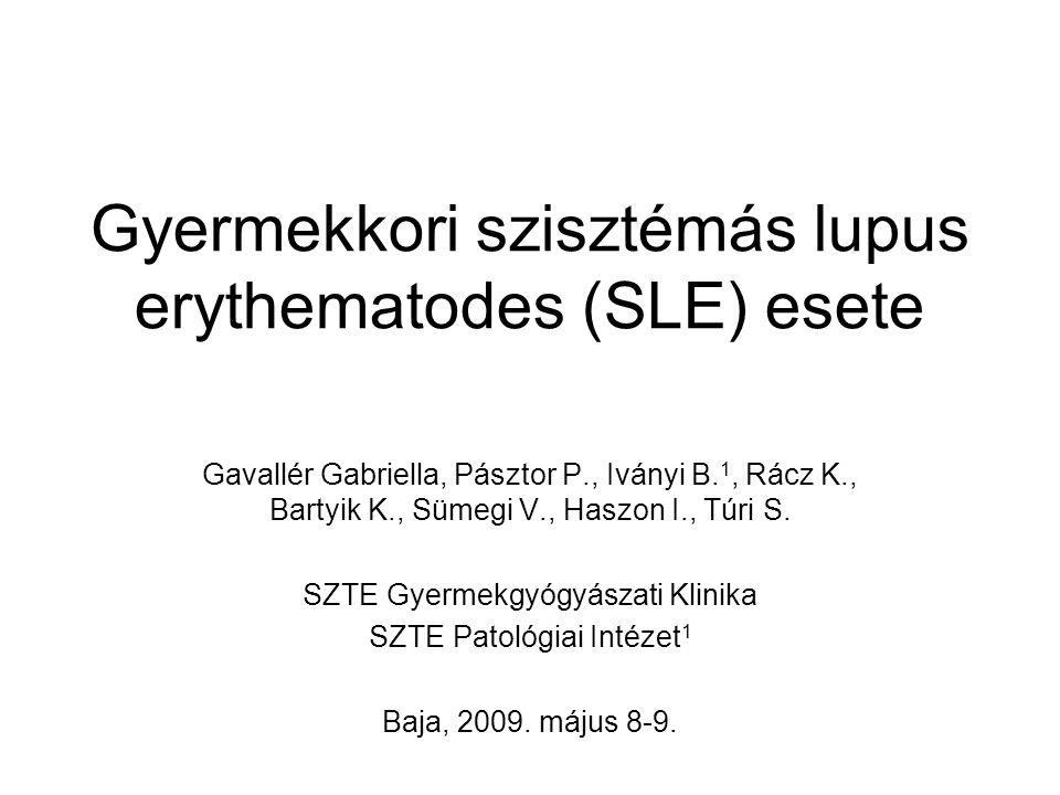 Gyermekkori szisztémás lupus erythematodes (SLE) esete Gavallér Gabriella, Pásztor P., Iványi B. 1, Rácz K., Bartyik K., Sümegi V., Haszon I., Túri S.