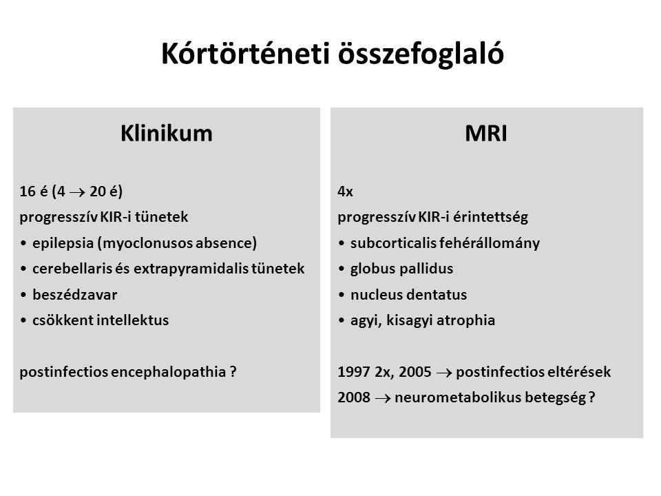 MRI 4x progresszív KIR-i érintettség subcorticalis fehérállomány globus pallidus nucleus dentatus agyi, kisagyi atrophia 1997 2x, 2005  postinfectios eltérések 2008  neurometabolikus betegség .