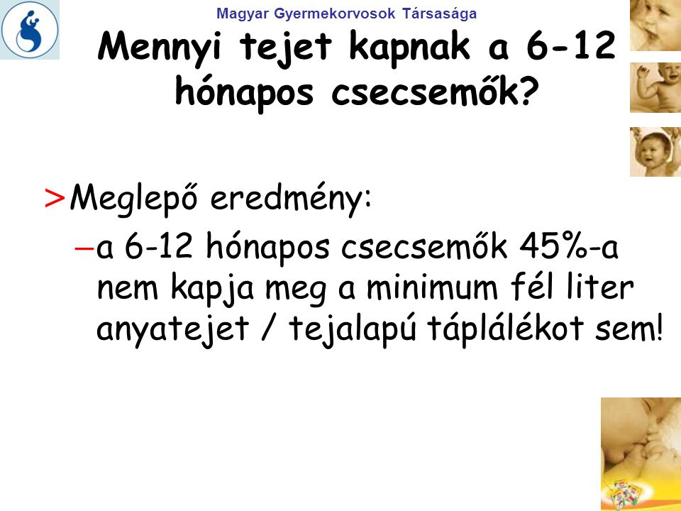Magyar Gyermekorvosok Társasága > Meglepő eredmény: – a 6-12 hónapos csecsemők 45%-a nem kapja meg a minimum fél liter anyatejet / tejalapú táplálékot