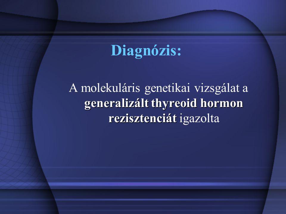 Diagnózis: generalizált thyreoid hormon rezisztenciát A molekuláris genetikai vizsgálat a generalizált thyreoid hormon rezisztenciát igazolta