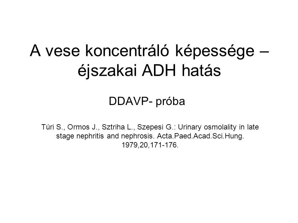 A vese koncentráló képessége – éjszakai ADH hatás DDAVP- próba Túri S., Ormos J., Sztriha L., Szepesi G.: Urinary osmolality in late stage nephritis a