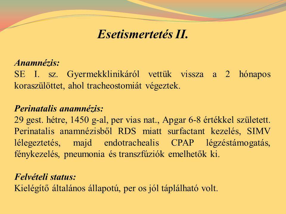 Esetismertetés II. Anamnézis: SE I. sz. Gyermekklinikáról vettük vissza a 2 hónapos koraszülöttet, ahol tracheostomiát végeztek. Perinatalis anamnézis
