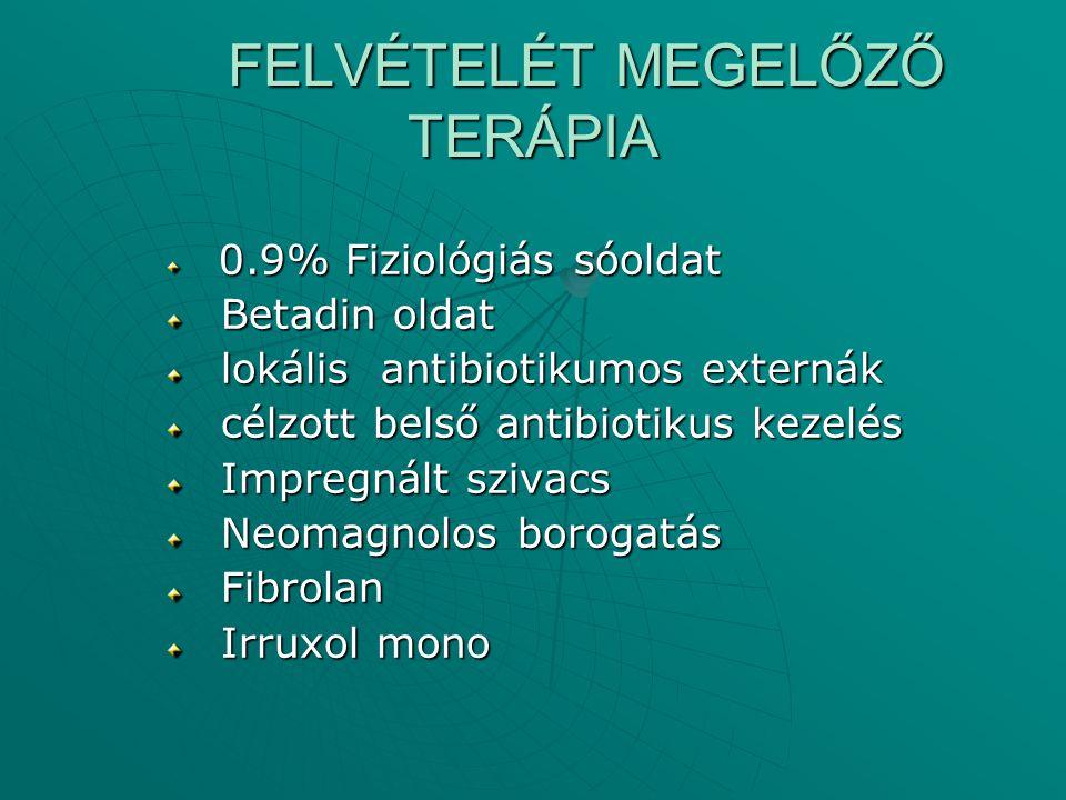 FELVÉTELÉT MEGELŐZŐ TERÁPIA 0.9% Fiziológiás sóoldat 0.9% Fiziológiás sóoldat Betadin oldat Betadin oldat lokális antibiotikumos externák lokális anti