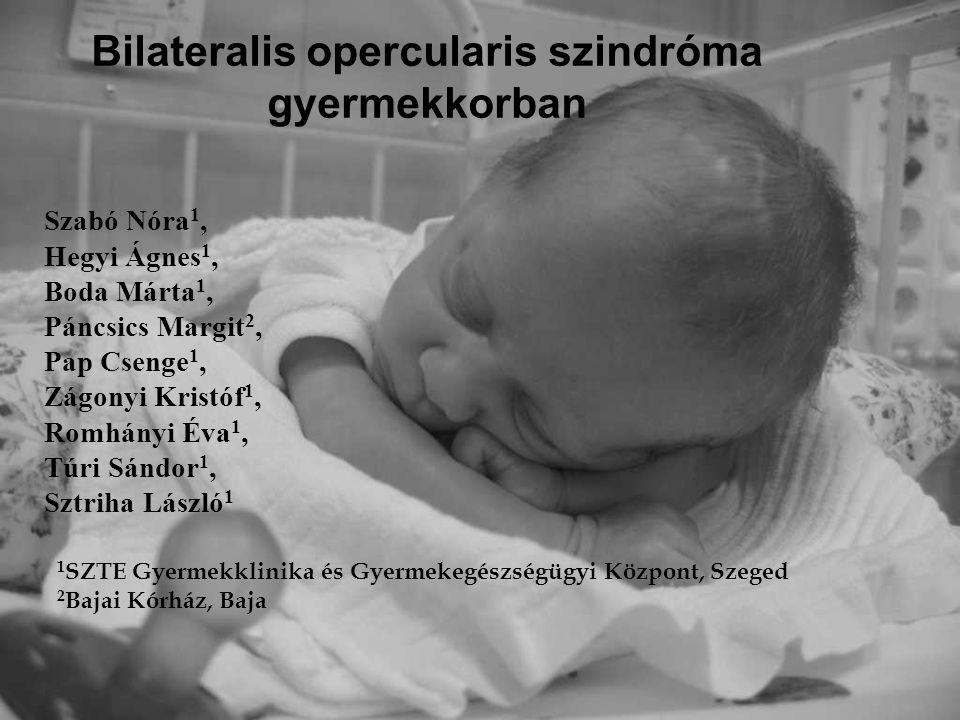 Bilateralis opercularis szindróma gyermekkorban Szabó Nóra 1, Hegyi Ágnes 1, Boda Márta 1, Páncsics Margit 2, Pap Csenge 1, Zágonyi Kristóf 1, Romhány