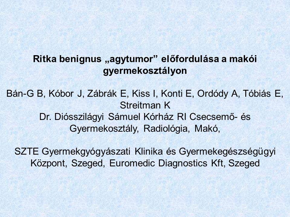"""Ritka benignus """"agytumor előfordulása a makói gyermekosztályon Bán-G B, Kóbor J, Zábrák E, Kiss I, Konti E, Ordódy A, Tóbiás E, Streitman K Dr."""