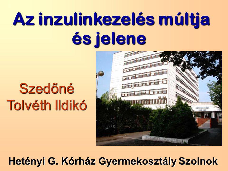 Az inzulinkezelés múltja és jelene Szedőné Tolvéth Ildikó Hetényi G. Kórház Gyermekosztály Szolnok